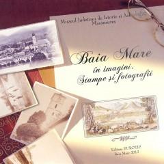 Baia Mare în imagini. Stampe şi fotografii, ediţia a II-a, seria Colecţii muzeale III, Baia Mare, 2012